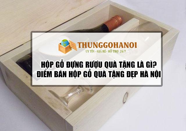 Hộp gỗ đựng rượu quà tặng là gì? Xưởng sản xuất hộp gỗ quà tặng giá rẻ!